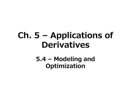Ch. 5 – Applications of Derivatives 5.4 – Modeling and Optimization.