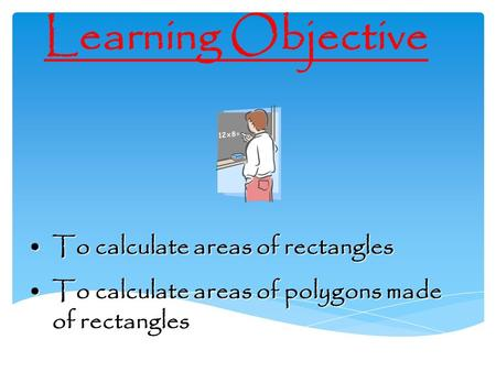 Learning Objective To calculate areas of rectanglesTo calculate areas of rectangles To calculate areas of polygons made of rectanglesTo calculate areas.