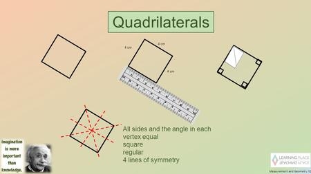 Measurement and Geometry 32 Quadrilaterals 4 cm All sides and the angle in each vertex equal square regular 4 lines of symmetry.