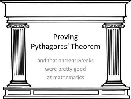 Proving Pythagoras' Theorem and that ancient Greeks were pretty good at mathematics.