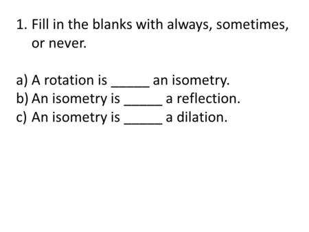 1.Fill in the blanks with always, sometimes, or never. a)A rotation is _____ an isometry. b)An isometry is _____ a reflection. c)An isometry is _____ a.