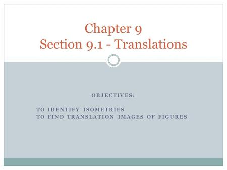 OBJECTIVES: TO IDENTIFY ISOMETRIES TO FIND TRANSLATION IMAGES OF FIGURES Chapter 9 Section 9.1 - Translations.