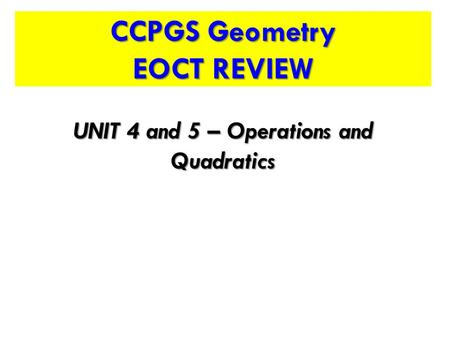 CCPGS Geometry EOCT REVIEW UNIT 4 and 5 – Operations and Quadratics.