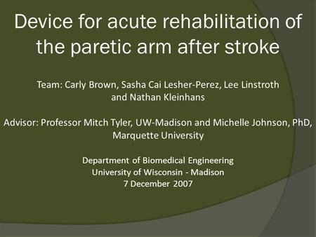 Device for acute rehabilitation of the paretic arm after stroke Team: Carly Brown, Sasha Cai Lesher-Perez, Lee Linstroth and Nathan Kleinhans Advisor: