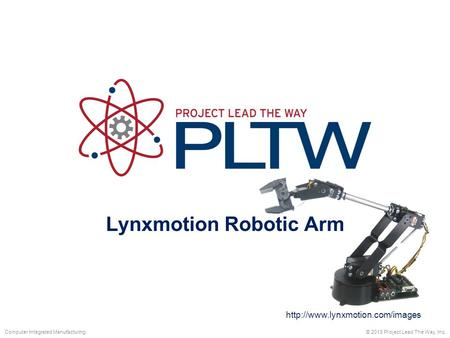Lynxmotion Robotic Arm © 2013 Project Lead The Way, Inc.Computer Integrated Manufacturing