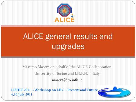Massimo Masera on behalf of the ALICE Collaboration University of Torino and I.N.F.N. - Italy ALICE general results and upgrades LISHEP.