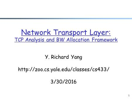 1 Network Transport Layer: TCP Analysis and BW Allocation Framework Y. Richard Yang  3/30/2016.