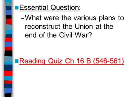 Essential Question Essential Question: – What were the various plans to reconstruct the Union at the end of the Civil War? Reading Quiz Ch 16 B (546-561)