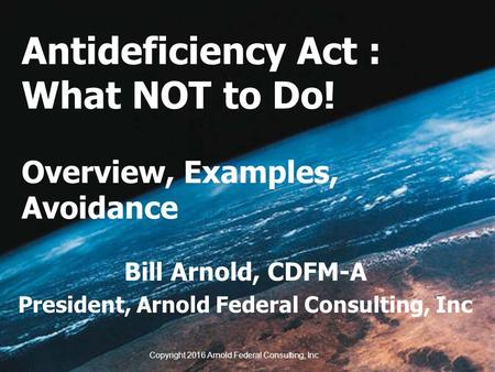 Antideficiency Act : What NOT to Do! Overview, Examples, Avoidance Bill Arnold, CDFM-A President, Arnold Federal Consulting, Inc Copyright 2016 Arnold.