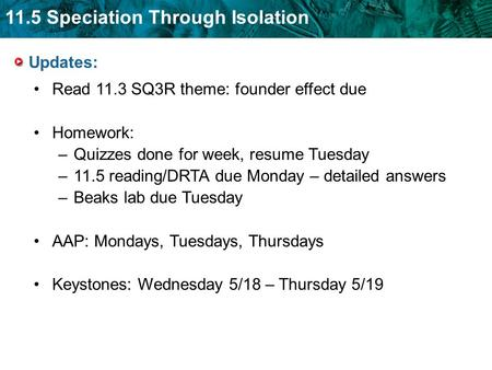 11.5 Speciation Through Isolation Updates: Read 11.3 SQ3R theme: founder effect due Homework: –Quizzes done for week, resume Tuesday –11.5 reading/DRTA.