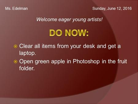 Welcome eager young artists! Ms. Edelman  Clear all items from your desk and get a laptop.  Open green apple in Photoshop in the fruit folder. Sunday,