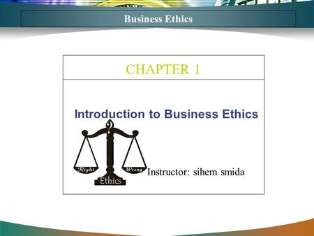 Introduction to Business Ethics CHAPTER 1 Business Ethics Instructor: sihem smida.