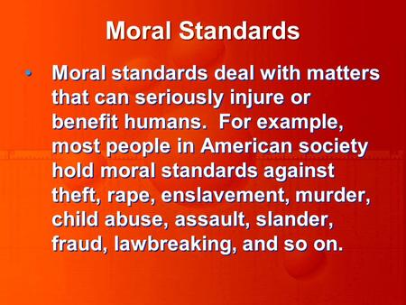 Moral Standards Moral standards deal with matters that can seriously injure or benefit humans. For example, most people in American society hold moral.