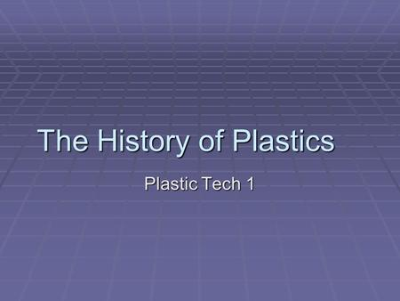The History of Plastics Plastic Tech 1. Introduction  Plastics are said to be the most versatile materials on earth.  Almost all of the products we.
