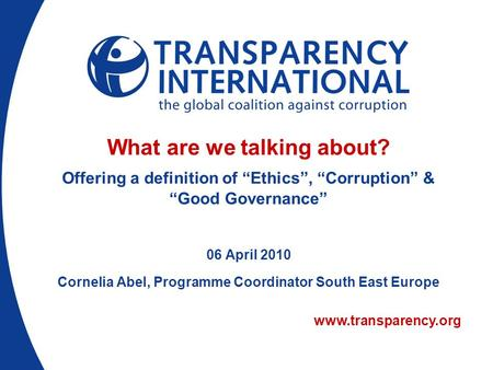 "www.transparency.org What are we talking about? Offering a definition of ""Ethics"", ""Corruption"" & ""Good Governance"" 06 April 2010 Cornelia Abel, Programme."