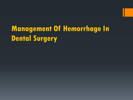 Management Of Hemorrhage In Dental Surgery. Hemorrhage(bleeding): Extravasation of blood due to rupture of blood vessels, which could be capillary, artery.