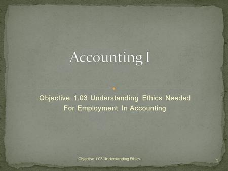 Objective 1.03 Understanding Ethics Needed For Employment In Accounting 1 Objective 1.03 Understanding Ethics.
