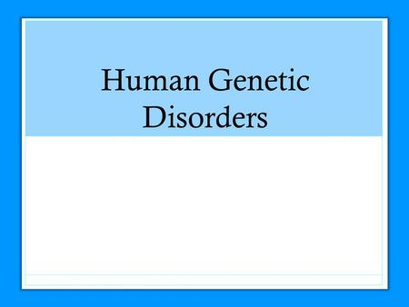 Human Genetic Disorders. Genetic Disorders Major types of genetic disorders: Autosomal Single genes Multiple genes Sex-linked Chromosome abnormalities.