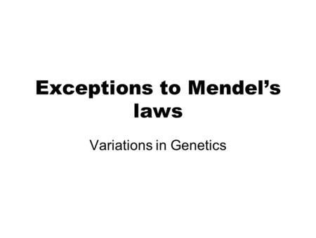 Exceptions to Mendel's laws Variations in Genetics.