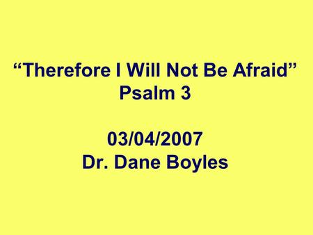 """Therefore I Will Not Be Afraid"" Psalm 3 03/04/2007 Dr. Dane Boyles."