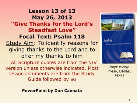 "Lesson 13 of 13 May 26, 2013 ""Give Thanks for the Lord's Steadfast Love"" Focal Text: Psalm 118 Study Aim: To identify reasons for giving thanks to the."