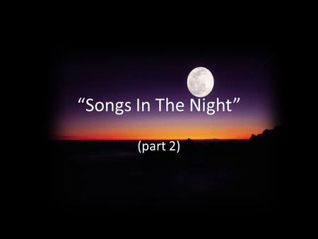 """Songs In The Night"" (part 2). Previously Elihu's admonition to Job about songs in the night (Job 35:10) Is it possible to really have songs (joy) in."
