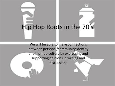 Hip Hop Roots in the 70's We will be able to make connections between personal/community identity and hip-hop culture by expressing and supporting opinions.