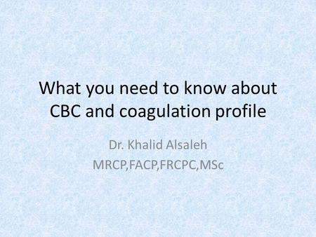 What you need to know about CBC and coagulation profile Dr. Khalid Alsaleh MRCP,FACP,FRCPC,MSc.
