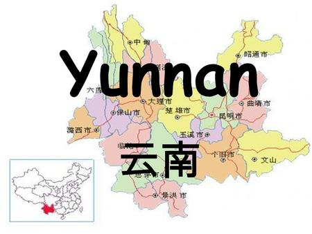 Yunnan 云南. South of the Clouds Borders Guangxi, Guizhou, Sichuan, Tibet, Myanmar, Laos, Vietnam 394,000 square kilometers 45.13 million Twenty six different.
