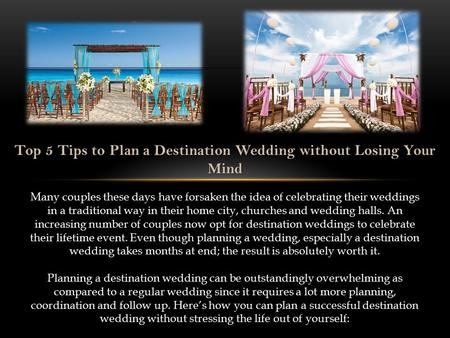 Top 5 Tips to Plan a Destination Wedding without Losing Your Mind Many couples these days have forsaken the idea of celebrating their weddings in a traditional.