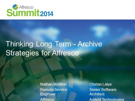 Thinking Long Term - Archive Strategies for Alfresco Nathan McMinn Remote Service Engineer Alfresco Chetan Lalye Senior Software Architect Agilent Technologies.