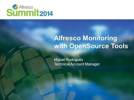 Alfresco Monitoring with OpenSource Tools Miguel Rodriguez Technical Account Manager.