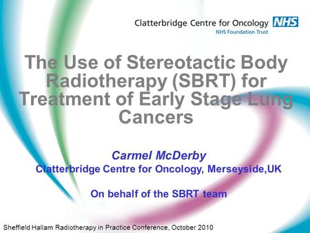 The Use of Stereotactic Body Radiotherapy (SBRT) for Treatment of Early Stage Lung Cancers Carmel McDerby Clatterbridge Centre for Oncology, Merseyside,UK.