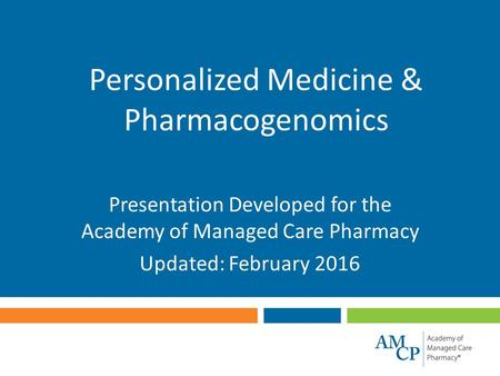 Personalized Medicine & Pharmacogenomics Presentation Developed for the Academy of Managed Care Pharmacy Updated: February 2016.