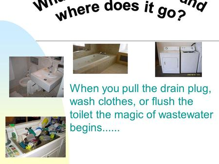 When you pull the drain plug, wash clothes, or flush the toilet the magic of wastewater begins......