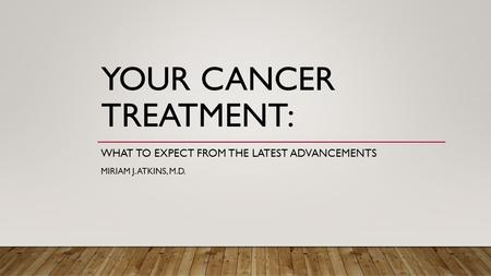 YOUR CANCER TREATMENT: WHAT TO EXPECT FROM THE LATEST ADVANCEMENTS MIRIAM J. ATKINS, M.D.