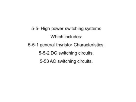 5-5- High power switching systems Which includes: 5-5-1 general thyristor Characteristics. 5-5-2 DC switching circuits. 5-53 AC switching circuits.