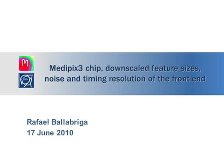 Medipix3 chip, downscaled feature sizes, noise and timing resolution of the front-end Rafael Ballabriga 17 June 2010.