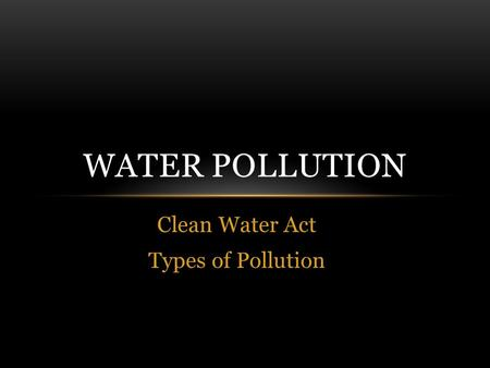 Clean Water Act Types of Pollution WATER POLLUTION.