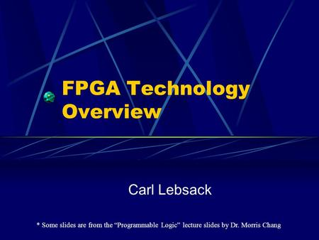 "FPGA Technology Overview Carl Lebsack * Some slides are from the ""Programmable Logic"" lecture slides by Dr. Morris Chang."