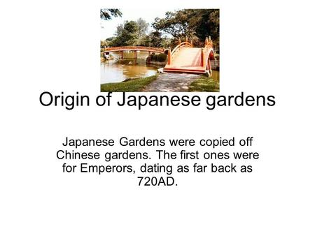 Origin of Japanese gardens Japanese Gardens were copied off Chinese gardens. The first ones were for Emperors, dating as far back as 720AD.