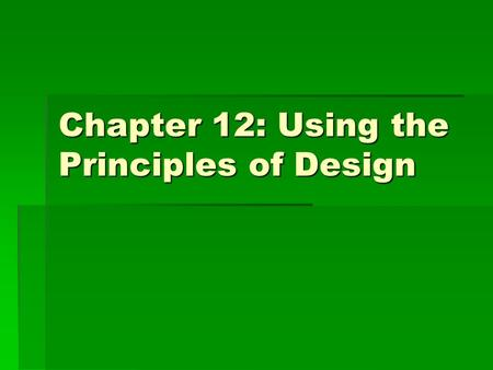 Chapter 12: Using the Principles of Design. Principles of Design  Guidelines for working with the elements of design  When understanding the principles.
