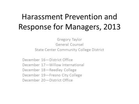 Harassment Prevention and Response for Managers, 2013 Gregory Taylor General Counsel State Center Community College District December 16—District Office.
