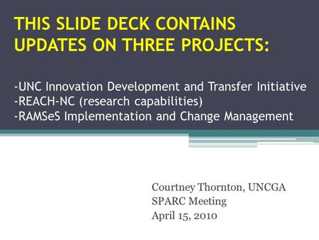 THIS SLIDE DECK CONTAINS UPDATES ON THREE PROJECTS: -UNC Innovation Development and Transfer Initiative -REACH-NC (research capabilities) -RAMSeS Implementation.