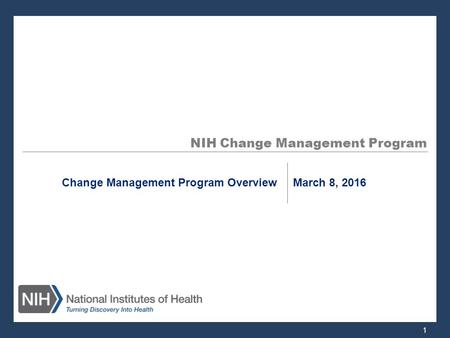 NIH Change Management Program Change Management Program Overview March 8, 2016 1.