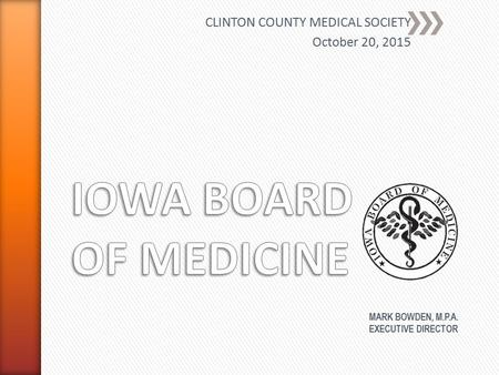 CLINTON COUNTY MEDICAL SOCIETY October 20, 2015 MARK BOWDEN, M.P.A. EXECUTIVE DIRECTOR.