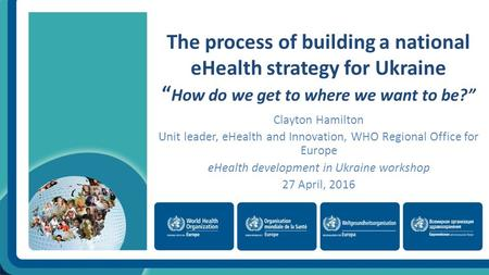 "The process of building a national eHealth strategy for Ukraine "" How do we get to where we want to be?"" Clayton Hamilton Unit leader, eHealth and Innovation,"