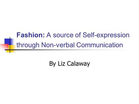 Fashion: A source of Self-expression through Non-verbal Communication By Liz Calaway.