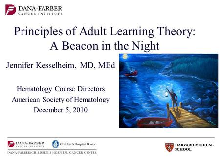 Principles of Adult Learning Theory: A Beacon in the Night Jennifer Kesselheim, MD, MEd Hematology Course Directors American Society of Hematology December.