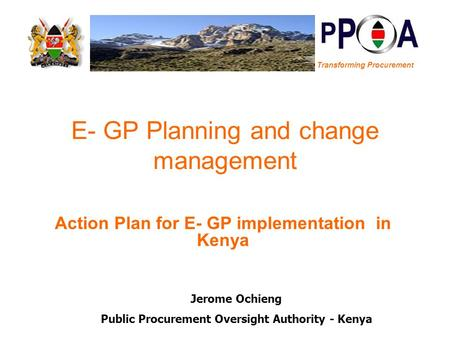 Transforming Procurement E- GP Planning and change management Action Plan for E- GP implementation in Kenya Jerome Ochieng Public Procurement Oversight.